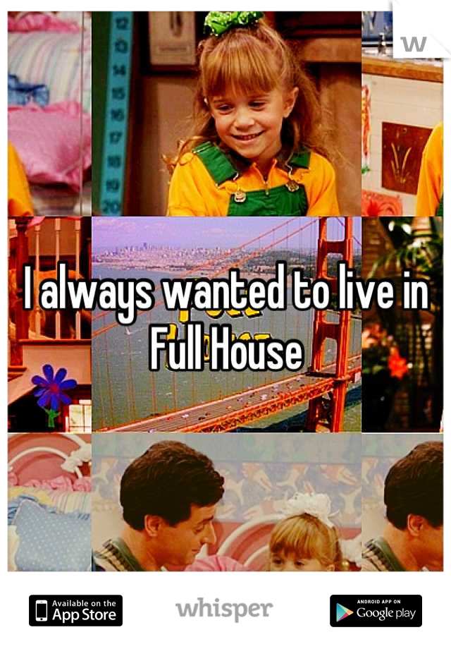 I always wanted to live in Full House
