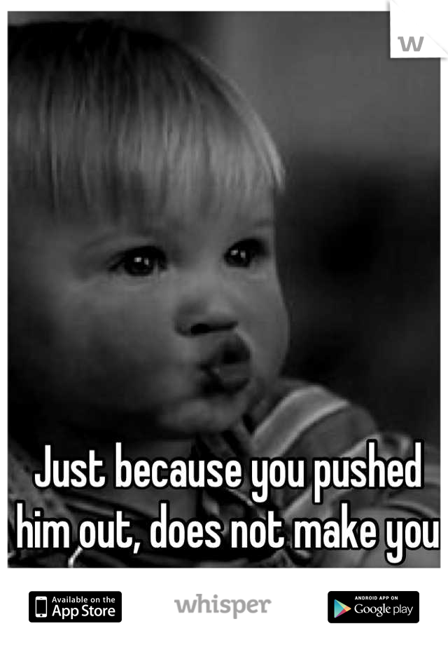 Just because you pushed him out, does not make you a mom.