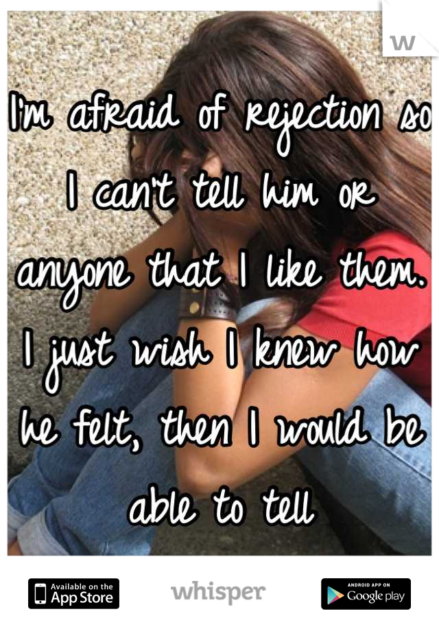 I'm afraid of rejection so I can't tell him or anyone that I like them. I just wish I knew how he felt, then I would be able to tell