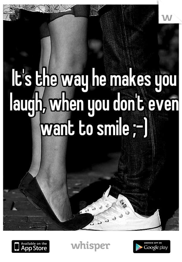 It's the way he makes you laugh, when you don't even want to smile ;-)