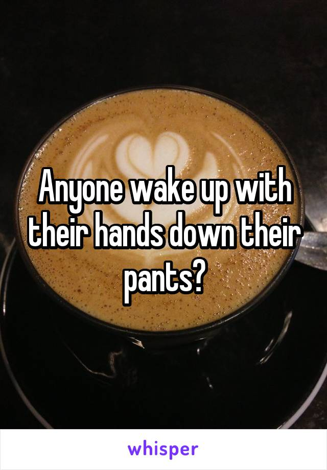 Anyone wake up with their hands down their pants?