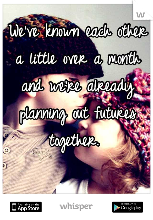 We've known each other a little over a month and we're already planning out futures together.