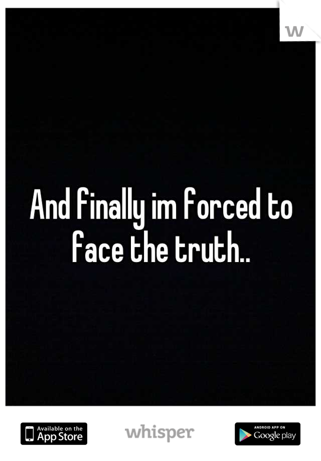 And finally im forced to face the truth..