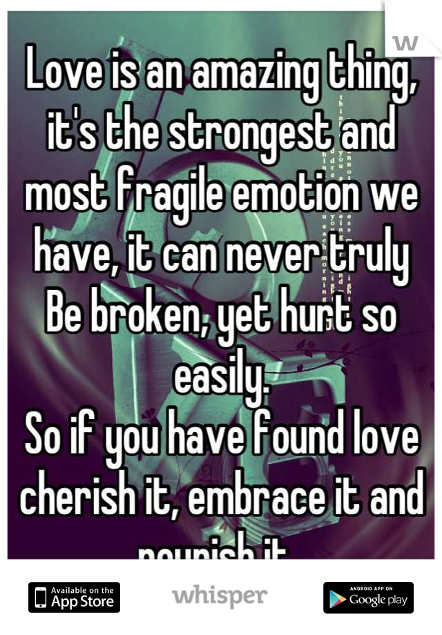 Love is an amazing thing, it's the strongest and most fragile emotion we have, it can never truly Be broken, yet hurt so easily.  So if you have found love cherish it, embrace it and nourish it.