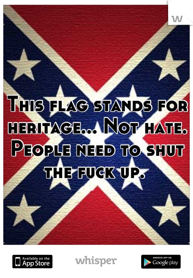 This flag stands for heritage... Not hate. People need to shut the fuck up.