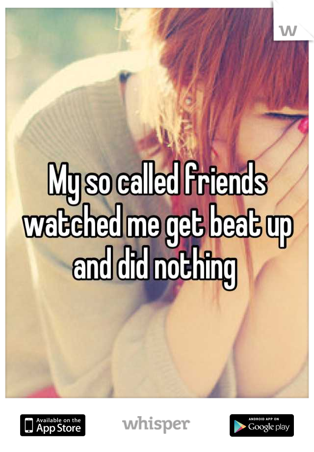 My so called friends watched me get beat up and did nothing