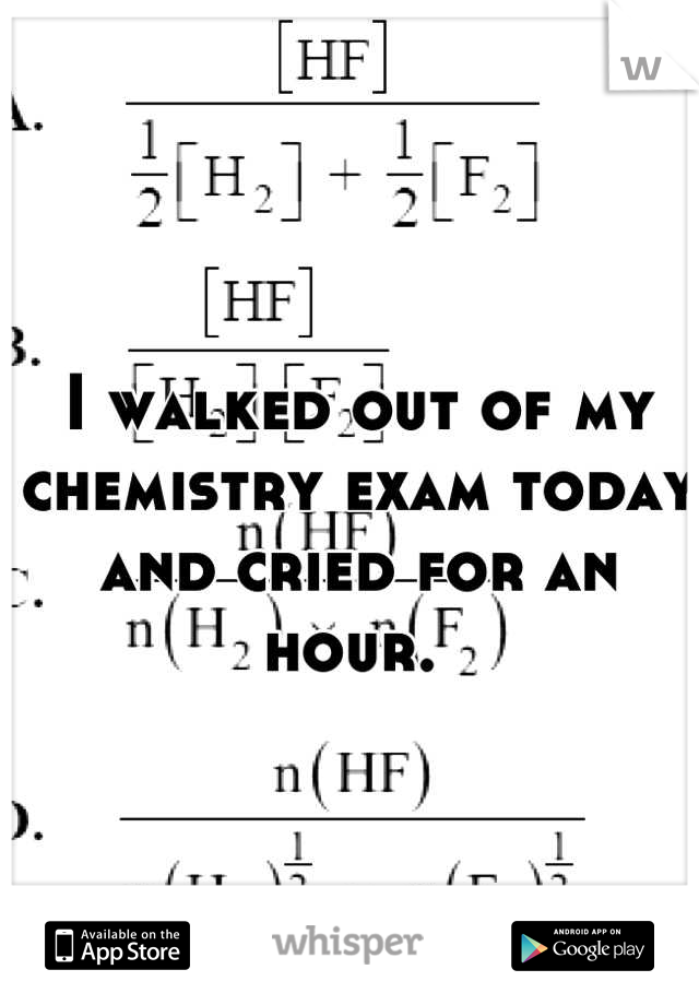 I walked out of my chemistry exam today and cried for an hour.