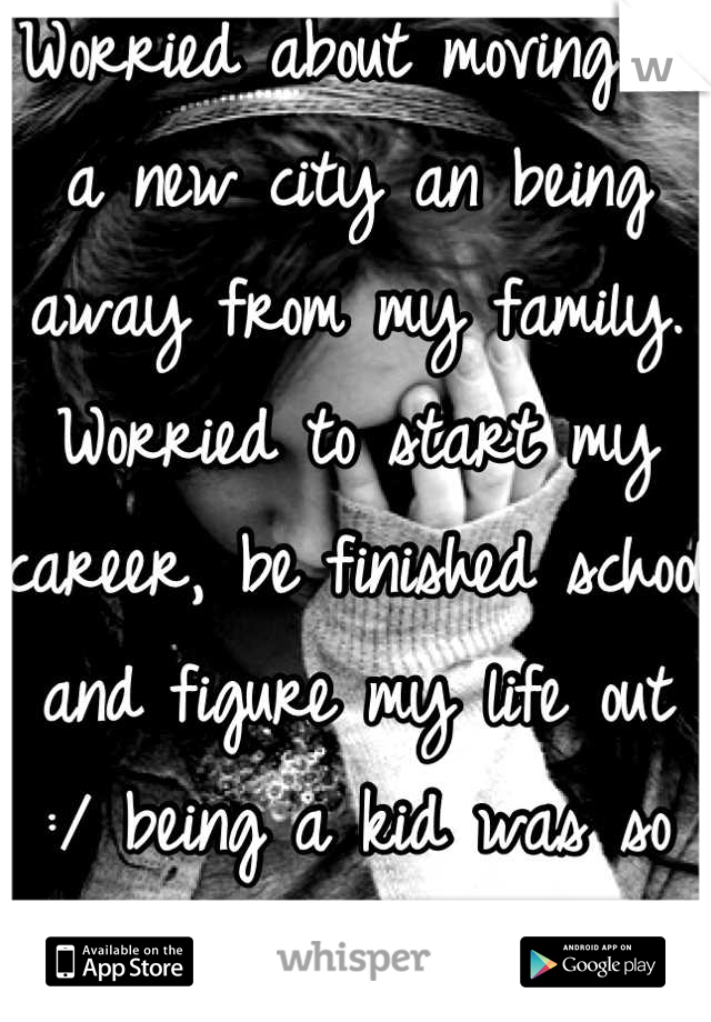 Worried about moving to a new city an being away from my family. Worried to start my career, be finished school and figure my life out :/ being a kid was so much easier!!