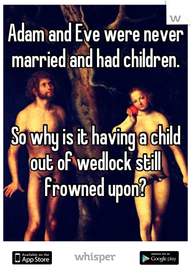 Adam and Eve were never married and had children.   So why is it having a child out of wedlock still frowned upon?