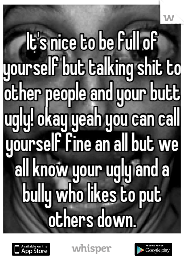 It's nice to be full of yourself but talking shit to other people and your butt ugly! okay yeah you can call yourself fine an all but we all know your ugly and a bully who likes to put others down.