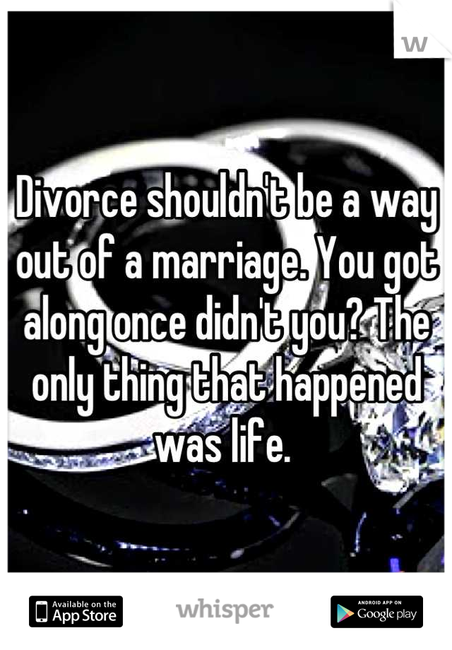 Divorce shouldn't be a way out of a marriage. You got along once didn't you? The only thing that happened was life.