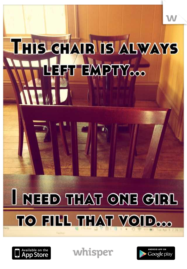 This chair is always left empty...      I need that one girl to fill that void...