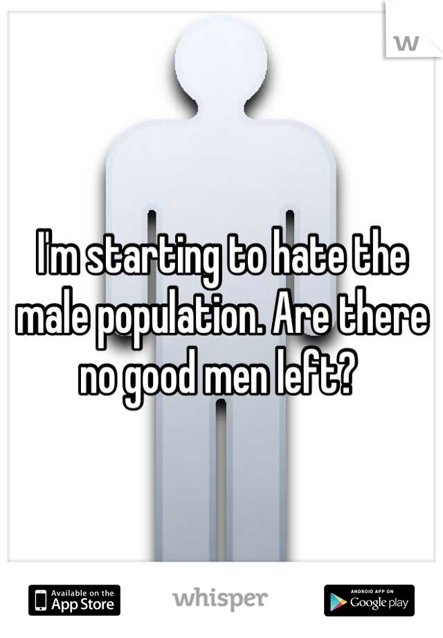 I'm starting to hate the male population. Are there no good men left?