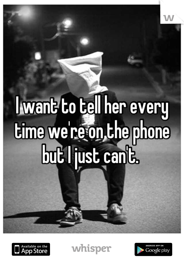 I want to tell her every time we're on the phone but I just can't.