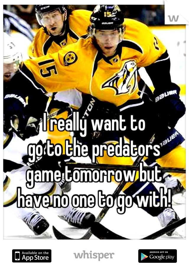 I really want to go to the predators game tomorrow but have no one to go with!