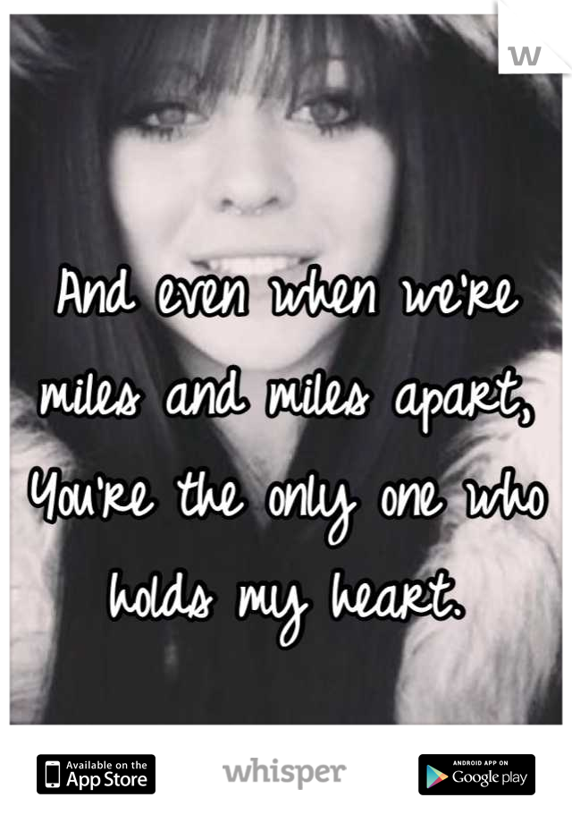And even when we're miles and miles apart, You're the only one who holds my heart.