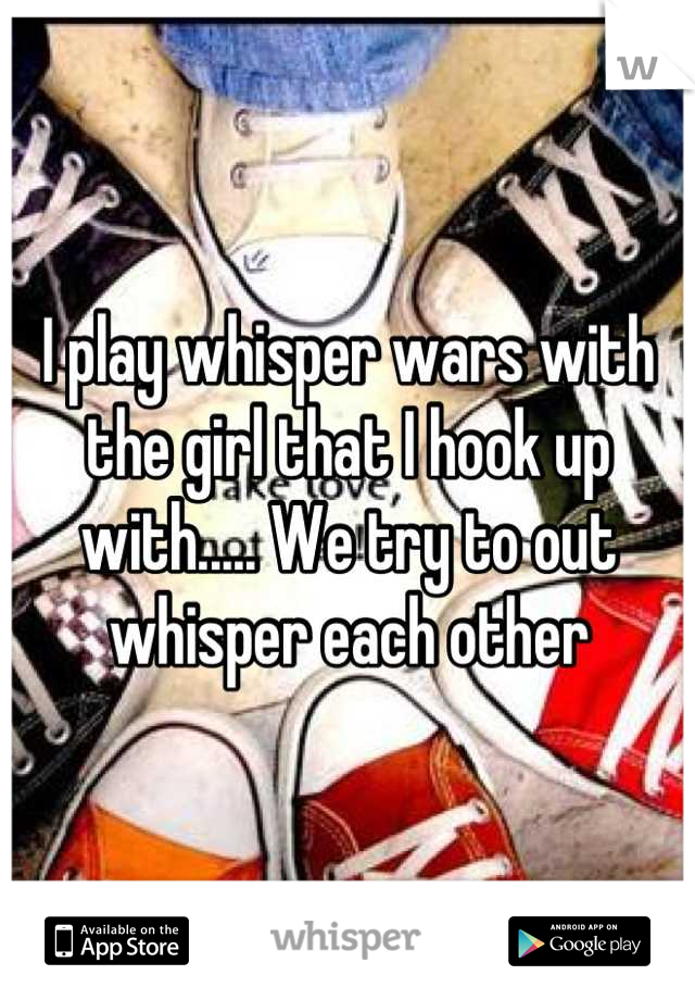 I play whisper wars with the girl that I hook up with..... We try to out whisper each other