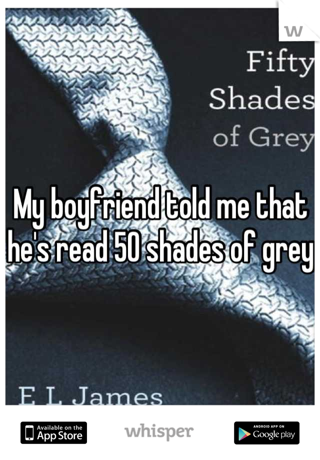 My boyfriend told me that he's read 50 shades of grey