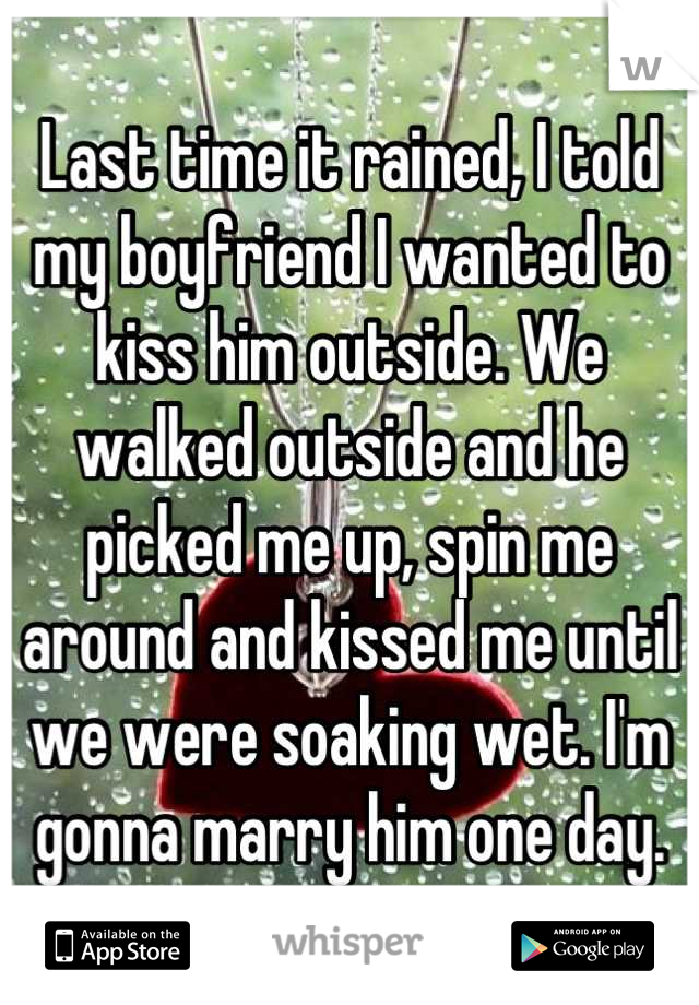 Last time it rained, I told my boyfriend I wanted to kiss him outside. We walked outside and he picked me up, spin me around and kissed me until we were soaking wet. I'm gonna marry him one day.