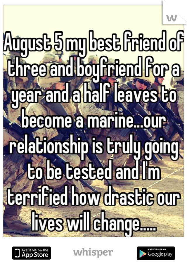 August 5 my best friend of three and boyfriend for a year and a half leaves to become a marine...our relationship is truly going to be tested and I'm terrified how drastic our lives will change.....
