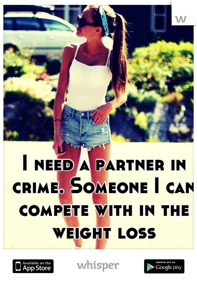I need a partner in crime. Someone I can compete with in the weight loss department.