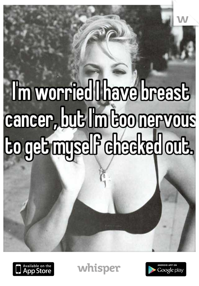 I'm worried I have breast cancer, but I'm too nervous to get myself checked out.