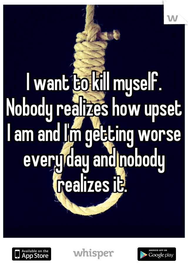 I want to kill myself. Nobody realizes how upset I am and I'm getting worse every day and nobody realizes it.