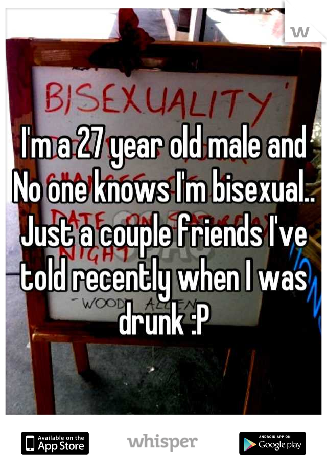I'm a 27 year old male and No one knows I'm bisexual.. Just a couple friends I've told recently when I was drunk :P