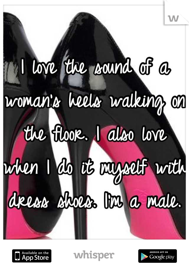 I love the sound of a woman's heels walking on the floor. I also love when I do it myself with dress shoes. I'm a male.