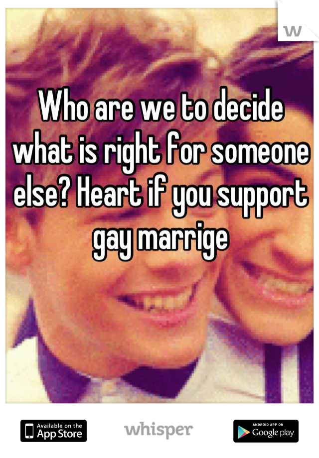 Who are we to decide what is right for someone else? Heart if you support gay marrige