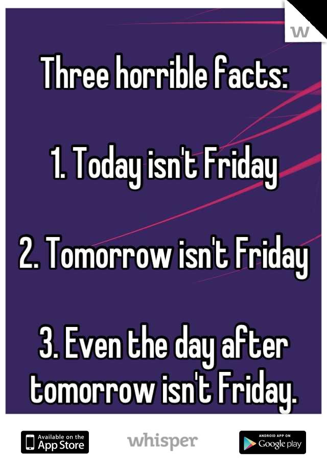 Three horrible facts:  1. Today isn't Friday  2. Tomorrow isn't Friday  3. Even the day after tomorrow isn't Friday.