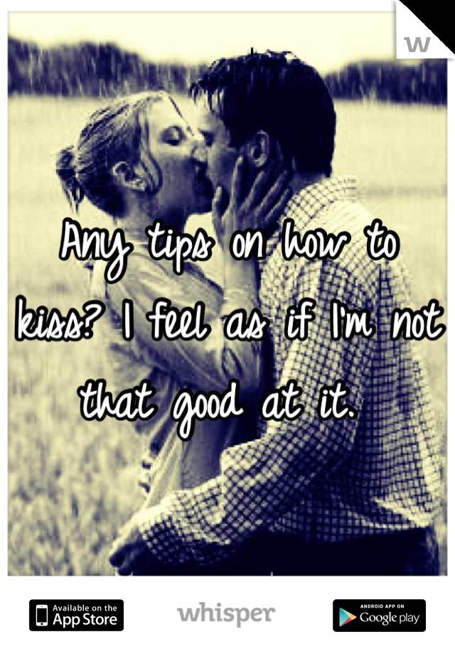 Any tips on how to kiss? I feel as if I'm not that good at it.
