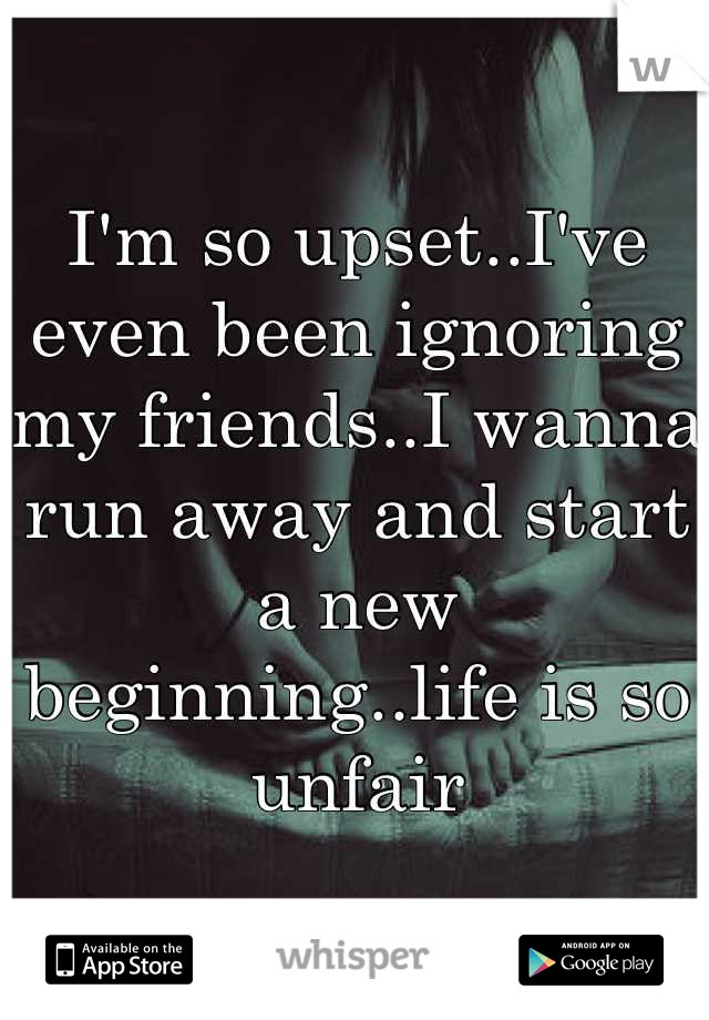 I'm so upset..I've even been ignoring my friends..I wanna run away and start a new beginning..life is so unfair