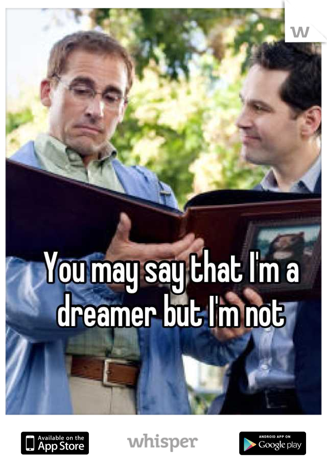 You may say that I'm a dreamer but I'm not