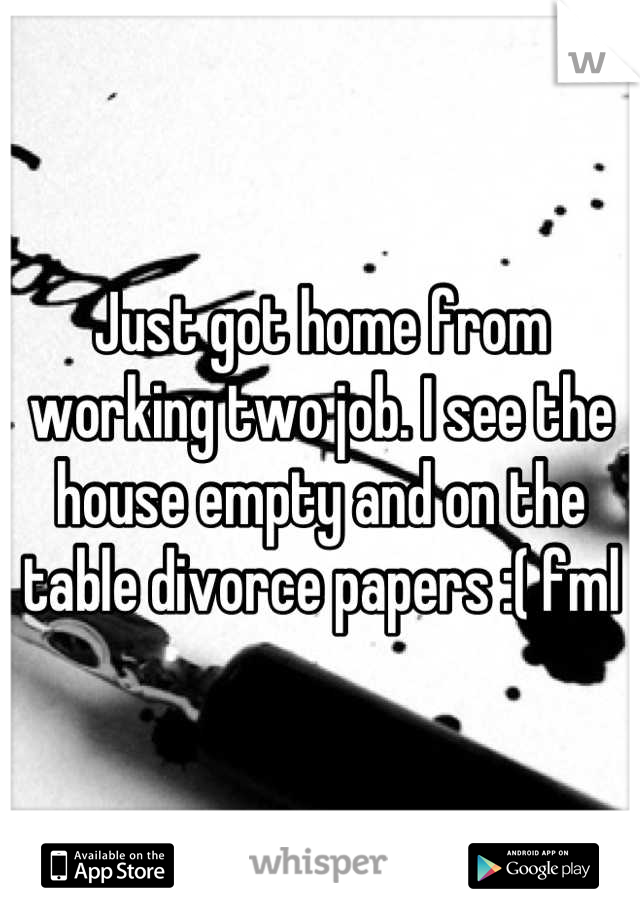 Just got home from working two job. I see the house empty and on the table divorce papers :( fml