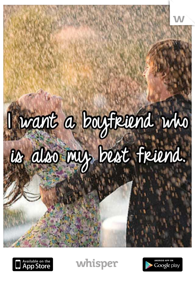 I want a boyfriend who is also my best friend.