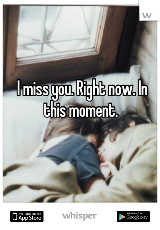 I miss you. Right now. In this moment.