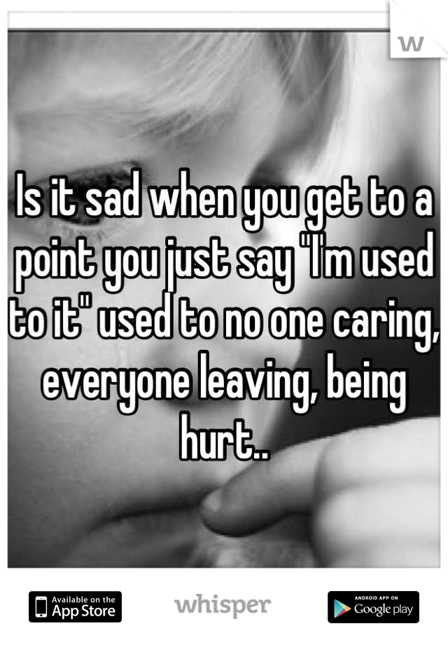 """Is it sad when you get to a point you just say """"I'm used to it"""" used to no one caring, everyone leaving, being hurt.."""