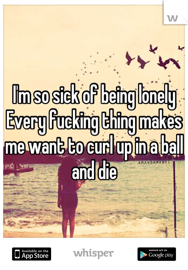 I'm so sick of being lonely Every fucking thing makes me want to curl up in a ball and die