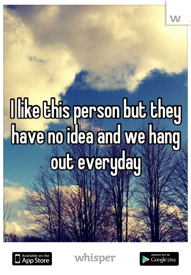 I like this person but they have no idea and we hang out everyday