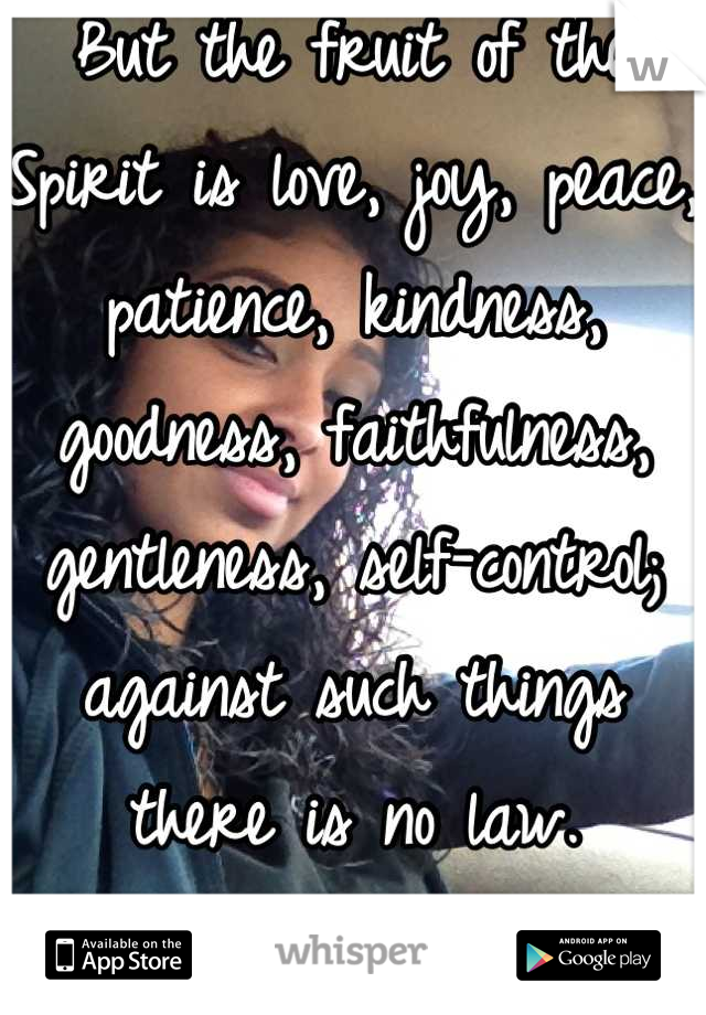 But the fruit of the Spirit is love, joy, peace, patience, kindness, goodness, faithfulness, gentleness, self-control; against such things there is no law. —Galatians 5:22-23