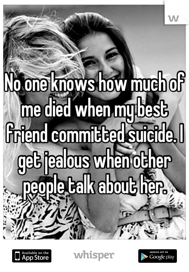 No one knows how much of me died when my best friend committed suicide. I get jealous when other people talk about her.