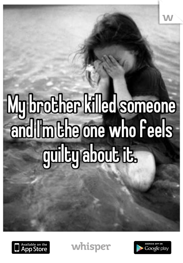 My brother killed someone and I'm the one who feels guilty about it.