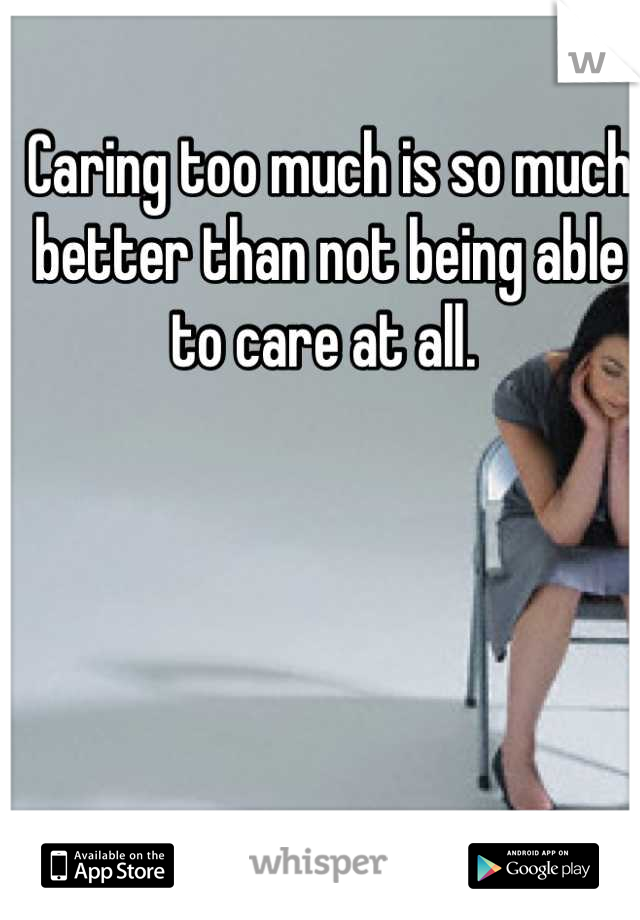 Caring too much is so much better than not being able to care at all.
