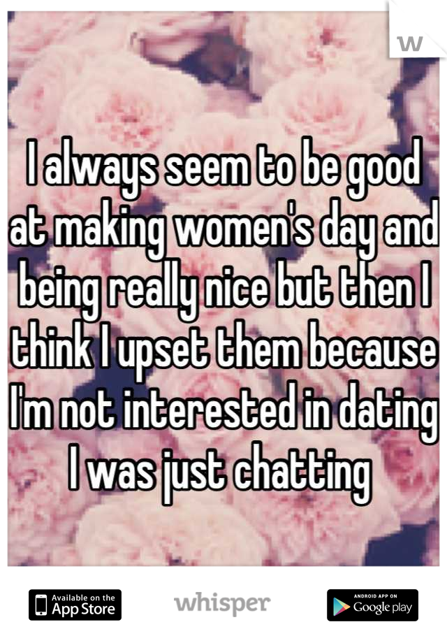 I always seem to be good at making women's day and being really nice but then I think I upset them because I'm not interested in dating I was just chatting