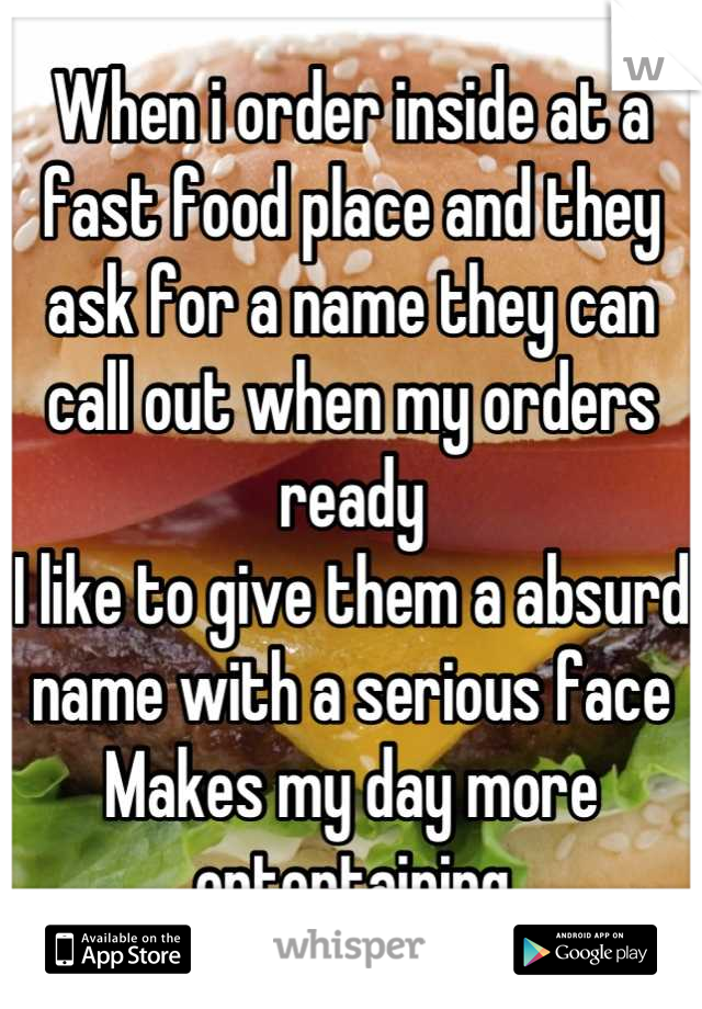 When i order inside at a fast food place and they ask for a name they can call out when my orders ready  I like to give them a absurd name with a serious face Makes my day more entertaining