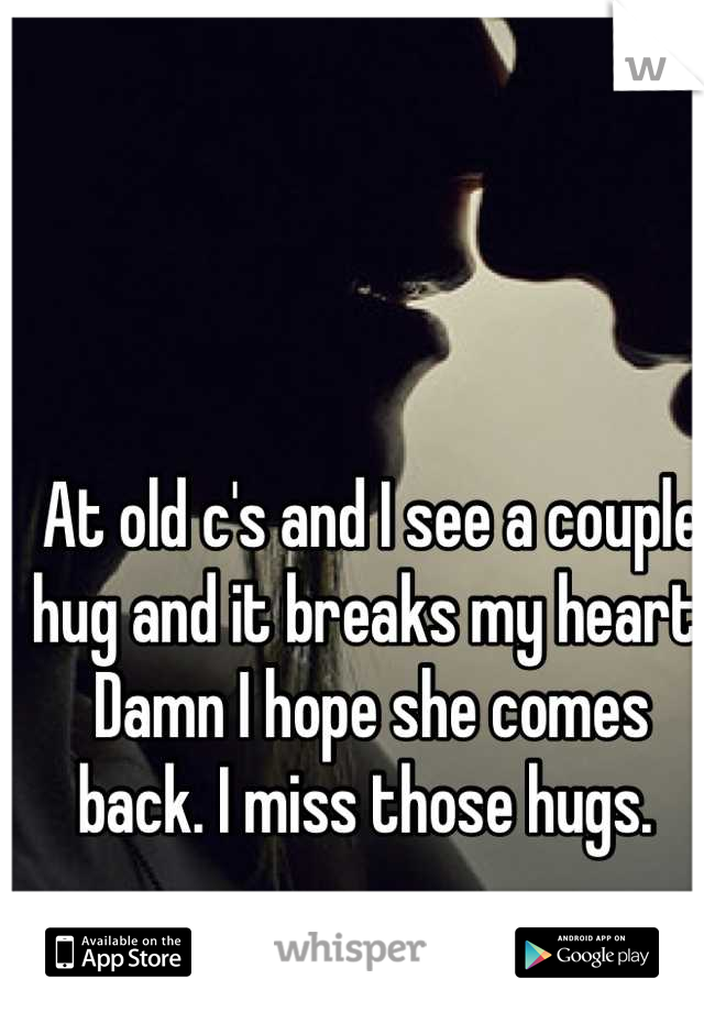 At old c's and I see a couple hug and it breaks my heart. Damn I hope she comes back. I miss those hugs.
