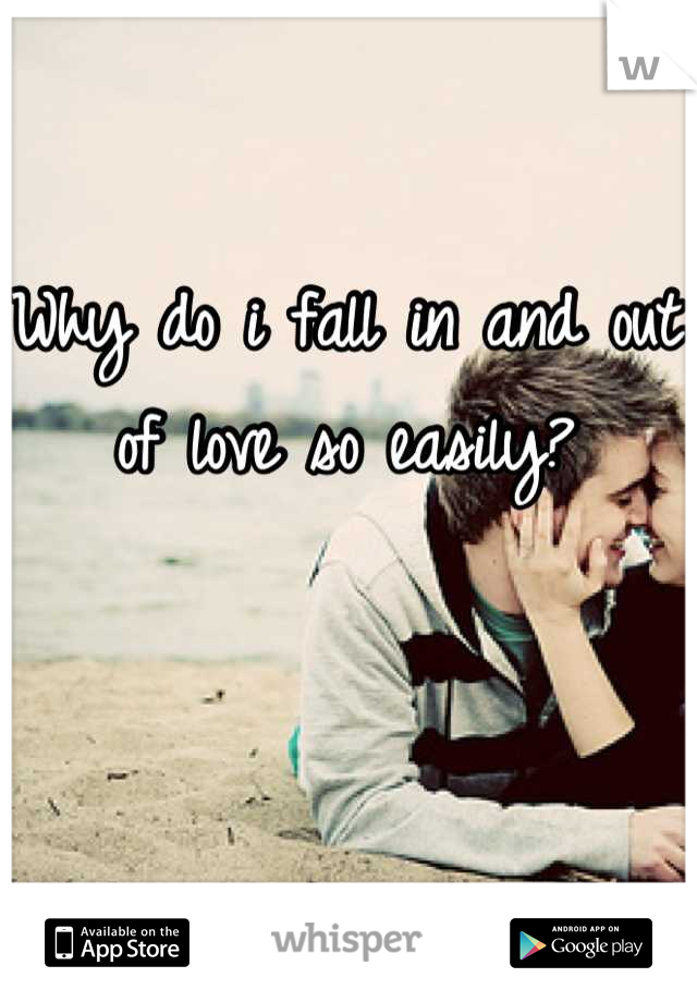Why do i fall in and out of love so easily?
