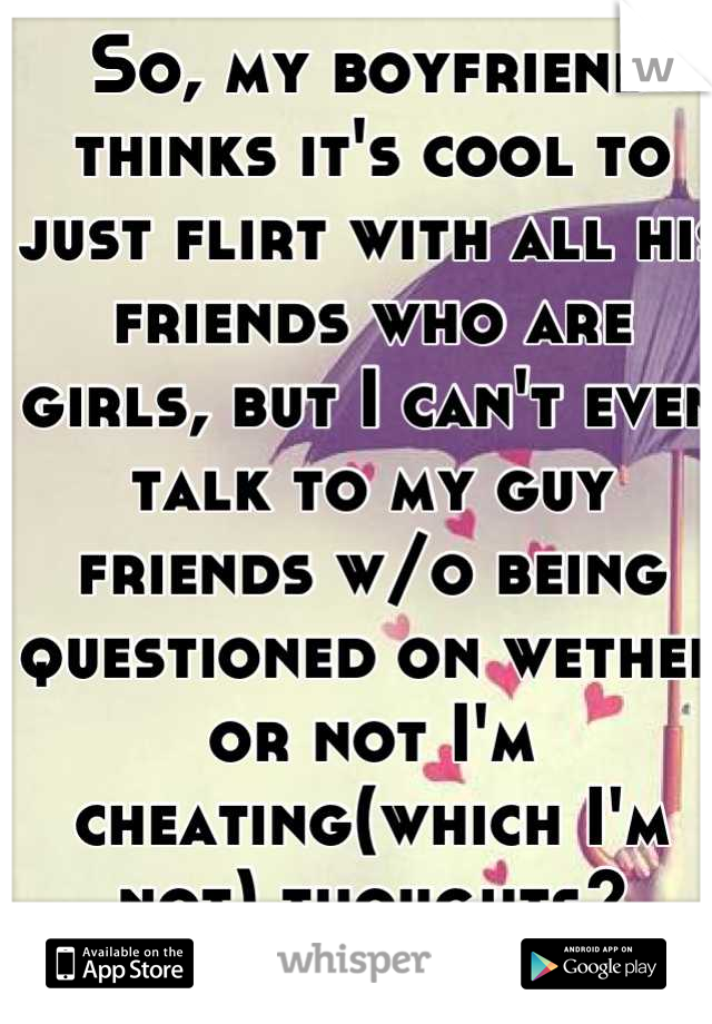 So, my boyfriend thinks it's cool to just flirt with all his friends who are girls, but I can't even talk to my guy friends w/o being questioned on wether or not I'm cheating(which I'm not) thoughts?