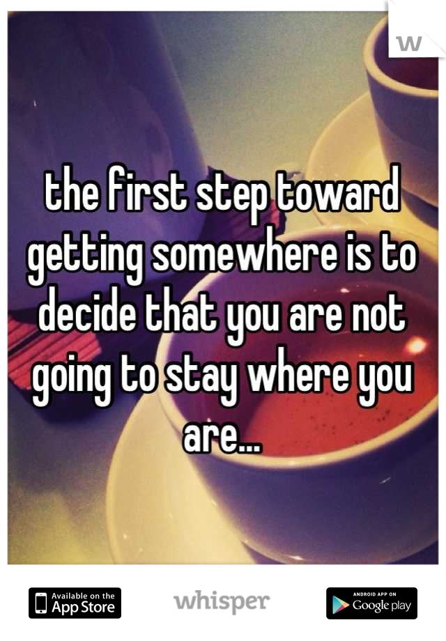 the first step toward getting somewhere is to decide that you are not going to stay where you are...